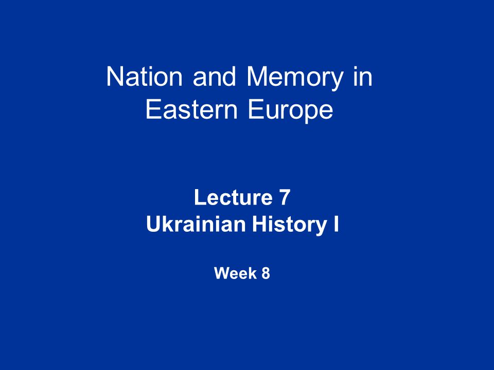 Nation and Memory in Eastern Europe Lecture 7 Ukrainian History I Week 8