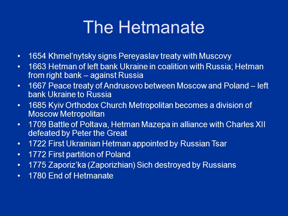 The Hetmanate 1654 Khmel'nytsky signs Pereyaslav treaty with Muscovy 1663 Hetman of left bank Ukraine in coalition with Russia; Hetman from right bank – against Russia 1667 Peace treaty of Andrusovo between Moscow and Poland – left bank Ukraine to Russia 1685 Kyiv Orthodox Church Metropolitan becomes a division of Moscow Metropolitan 1709 Battle of Poltava, Hetman Mazepa in alliance with Charles XII defeated by Peter the Great 1722 First Ukrainian Hetman appointed by Russian Tsar 1772 First partition of Poland 1775 Zaporiz'ka (Zaporizhian) Sich destroyed by Russians 1780 End of Hetmanate