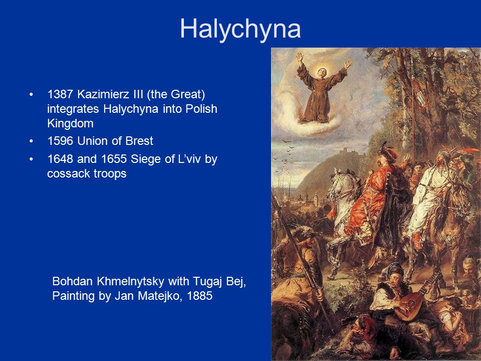 Halychyna 1387 Kazimierz III (the Great) integrates Halychyna into Polish Kingdom 1596 Union of Brest 1648 and 1655 Siege of L'viv by cossack troops Bohdan Khmelnytsky with Tugaj Bej, Painting by Jan Matejko, 1885