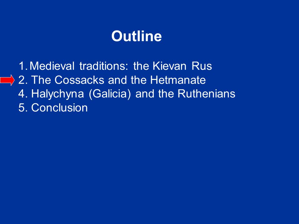 Outline 1.Medieval traditions: the Kievan Rus 2. The Cossacks and the Hetmanate 4. Halychyna (Galicia) and the Ruthenians 5. Conclusion