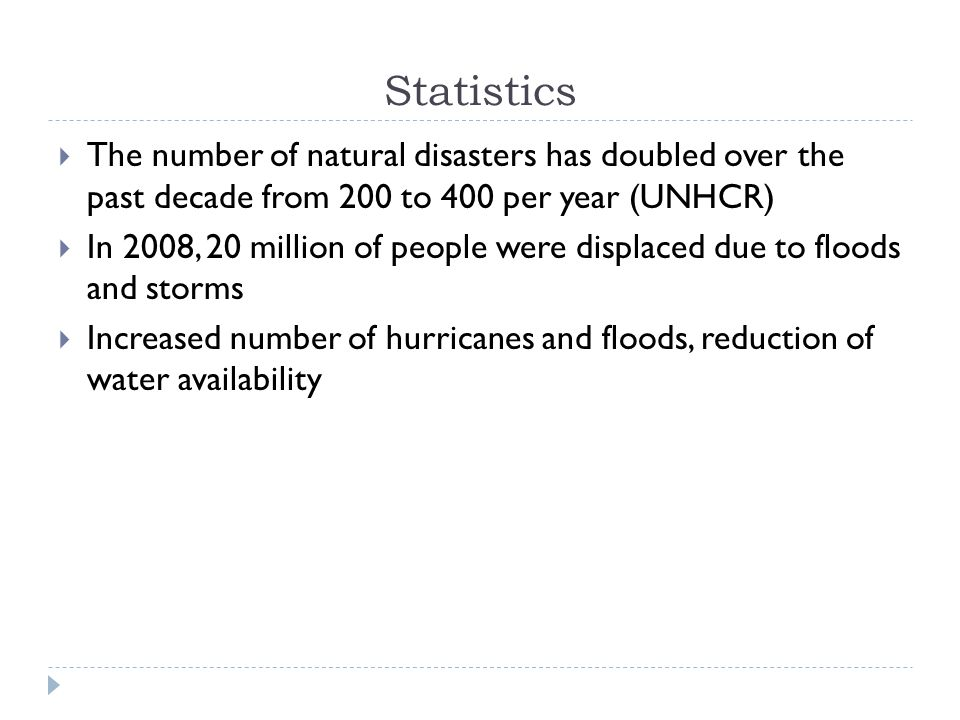 Statistics  The number of natural disasters has doubled over the past decade from 200 to 400 per year (UNHCR)  In 2008, 20 million of people were displaced due to floods and storms  Increased number of hurricanes and floods, reduction of water availability