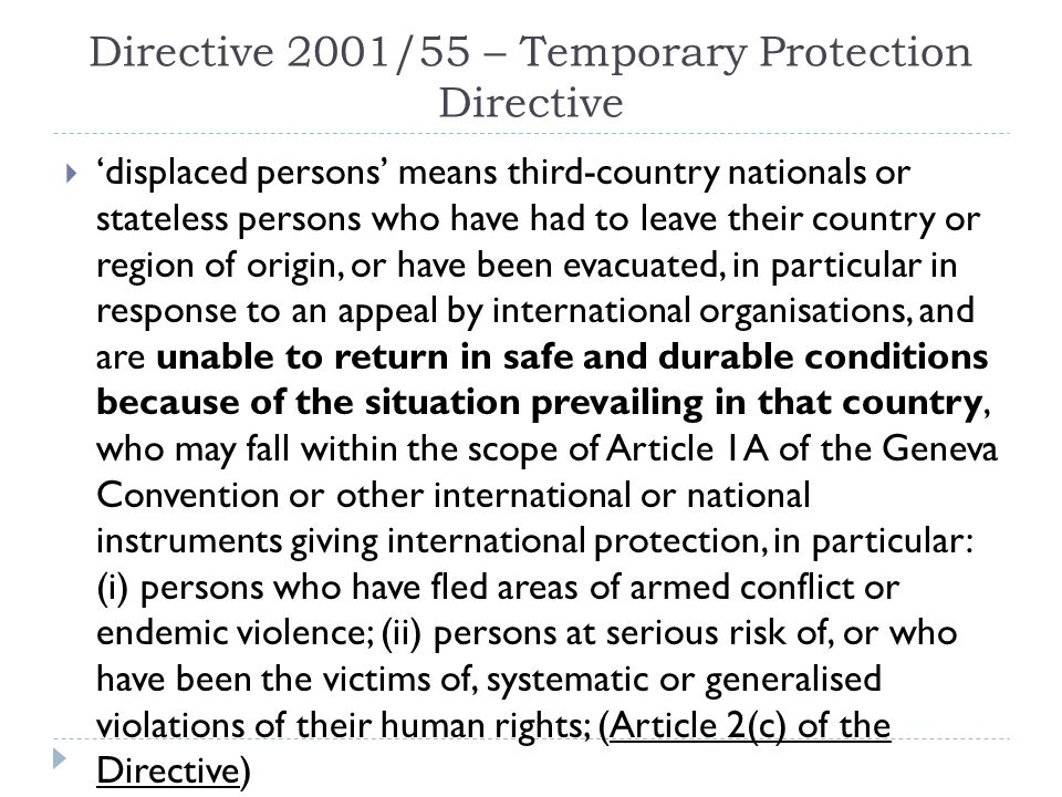 Directive 2001/55 – Temporary Protection Directive  'displaced persons' means third-country nationals or stateless persons who have had to leave their country or region of origin, or have been evacuated, in particular in response to an appeal by international organisations, and are unable to return in safe and durable conditions because of the situation prevailing in that country, who may fall within the scope of Article 1A of the Geneva Convention or other international or national instruments giving international protection, in particular: (i) persons who have fled areas of armed conflict or endemic violence; (ii) persons at serious risk of, or who have been the victims of, systematic or generalised violations of their human rights; (Article 2(c) of the Directive)