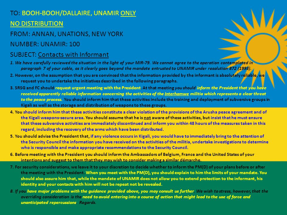 TO: BOOH-BOOH/DALLAIRE, UNAMIR ONLY NO DISTRIBUTION FROM: ANNAN, UNATIONS, NEW YORK NUMBER: UNAMIR: 100 SUBJECT: Contacts with Informant 1.