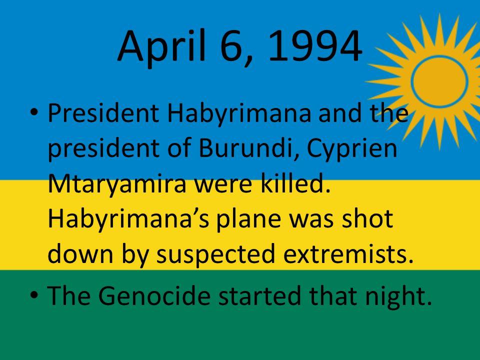 April 6, 1994 President Habyrimana and the president of Burundi, Cyprien Mtaryamira were killed.