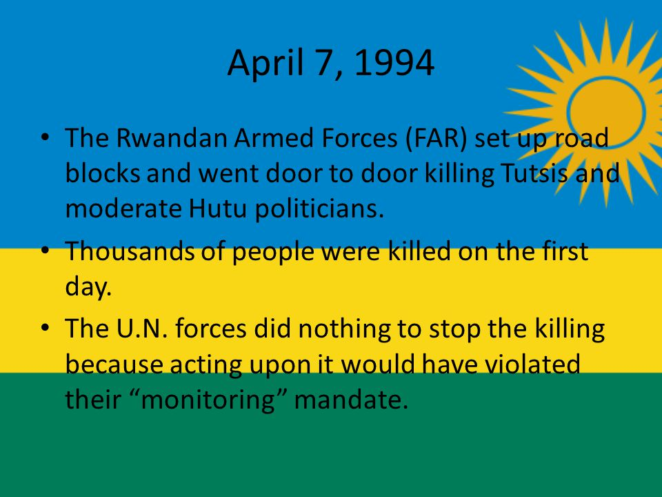 April 7, 1994 The Rwandan Armed Forces (FAR) set up road blocks and went door to door killing Tutsis and moderate Hutu politicians.