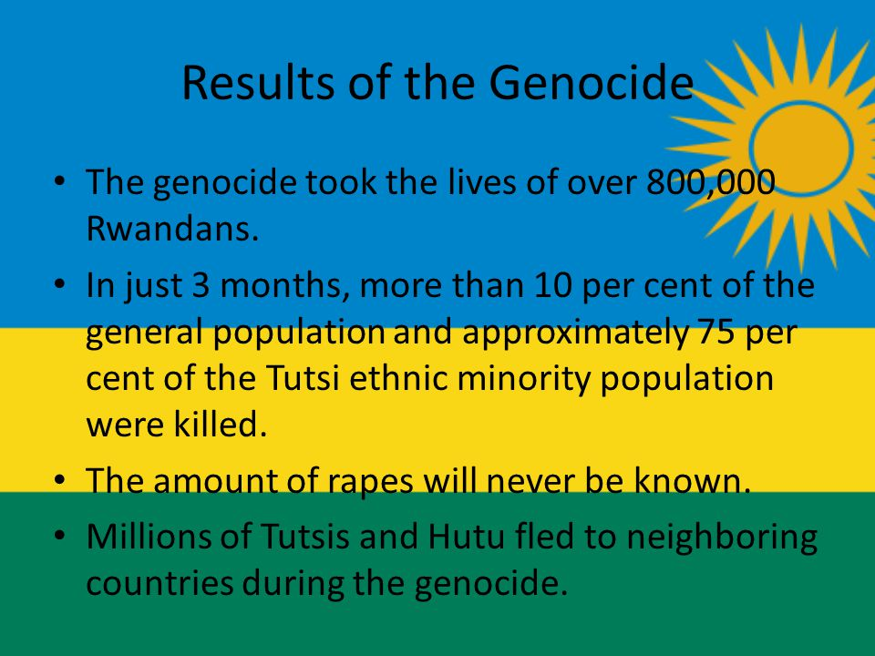 Results of the Genocide The genocide took the lives of over 800,000 Rwandans.