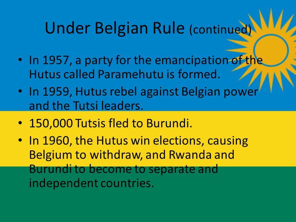 Under Belgian Rule (continued) In 1957, a party for the emancipation of the Hutus called Paramehutu is formed.