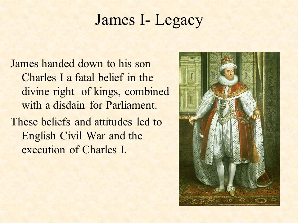 James I- Legacy James handed down to his son Charles I a fatal belief in the divine right of kings, combined with a disdain for Parliament.