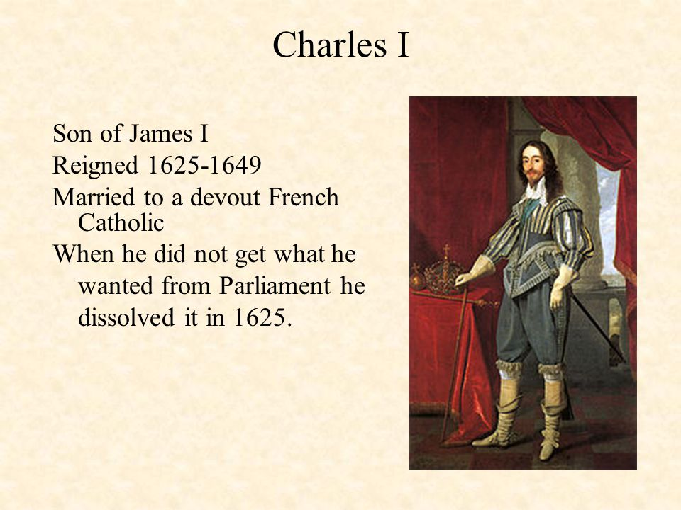 Charles I Son of James I Reigned 1625-1649 Married to a devout French Catholic When he did not get what he wanted from Parliament he dissolved it in 1625.