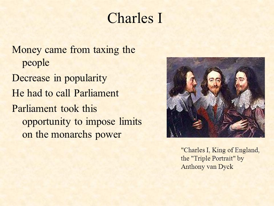 Charles I Money came from taxing the people Decrease in popularity He had to call Parliament Parliament took this opportunity to impose limits on the monarchs power Charles I, King of England, the Triple Portrait by Anthony van Dyck