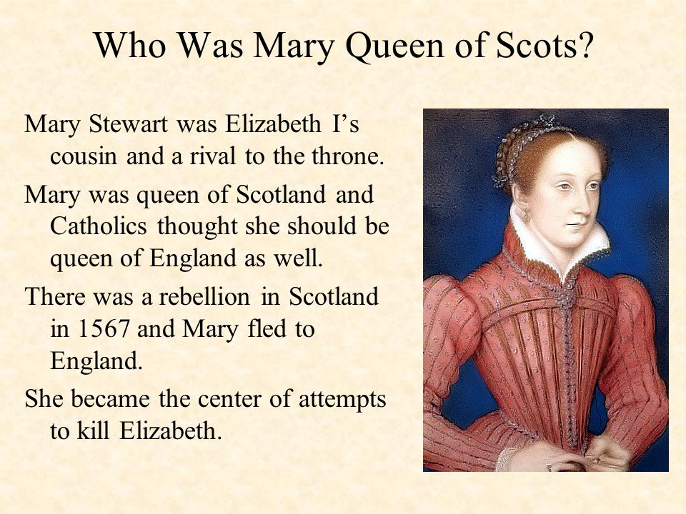 Mary Queen of Scots Elizabeth imprisoned her in England- for 19 years During that time the two never met A letter was found about a plot to kill Elizabeth and make Mary queen.