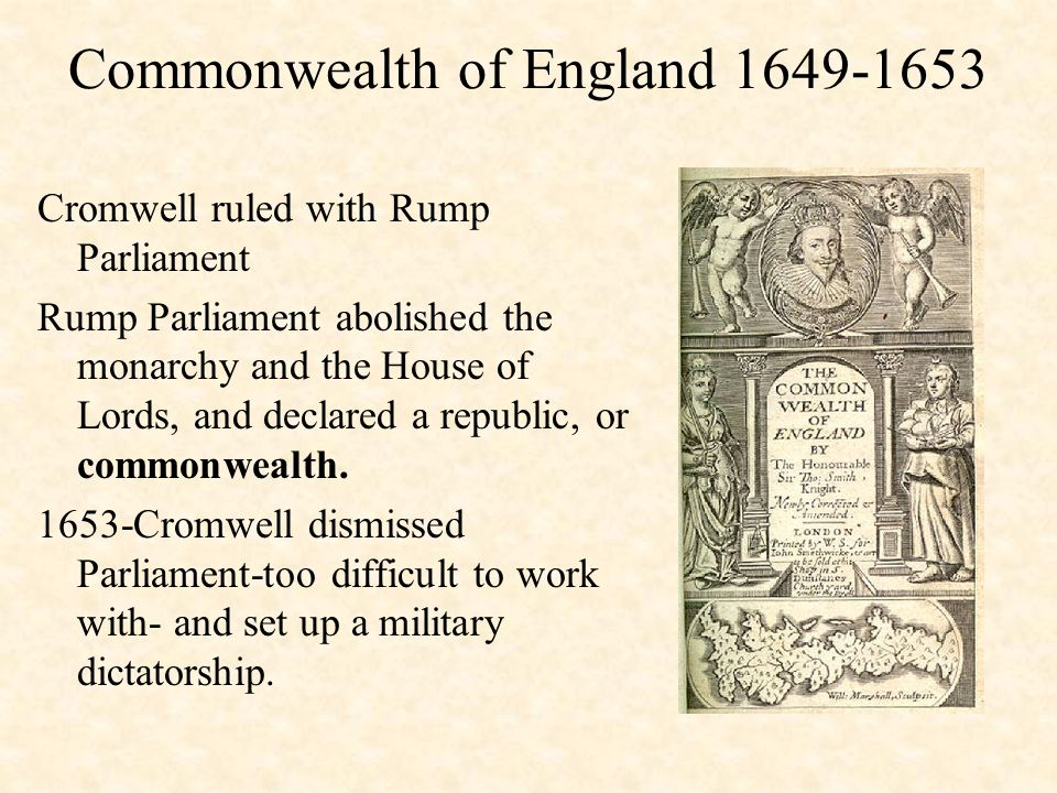 Commonwealth of England 1649-1653 Cromwell ruled with Rump Parliament Rump Parliament abolished the monarchy and the House of Lords, and declared a republic, or commonwealth.