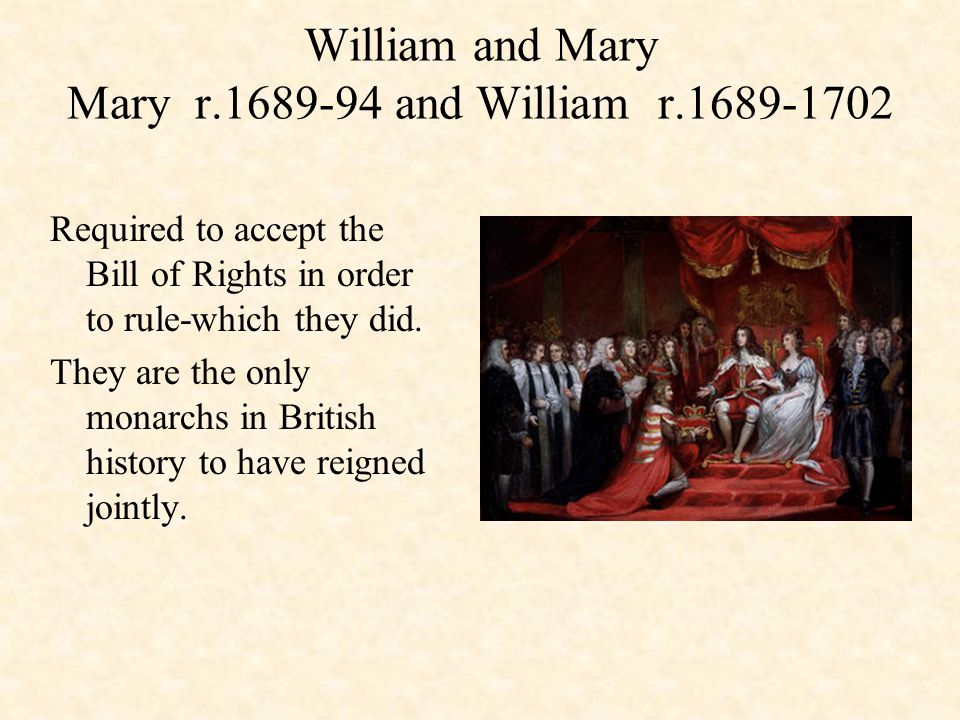 William and Mary Mary r.1689-94 and William r.1689-1702 Required to accept the Bill of Rights in order to rule-which they did.