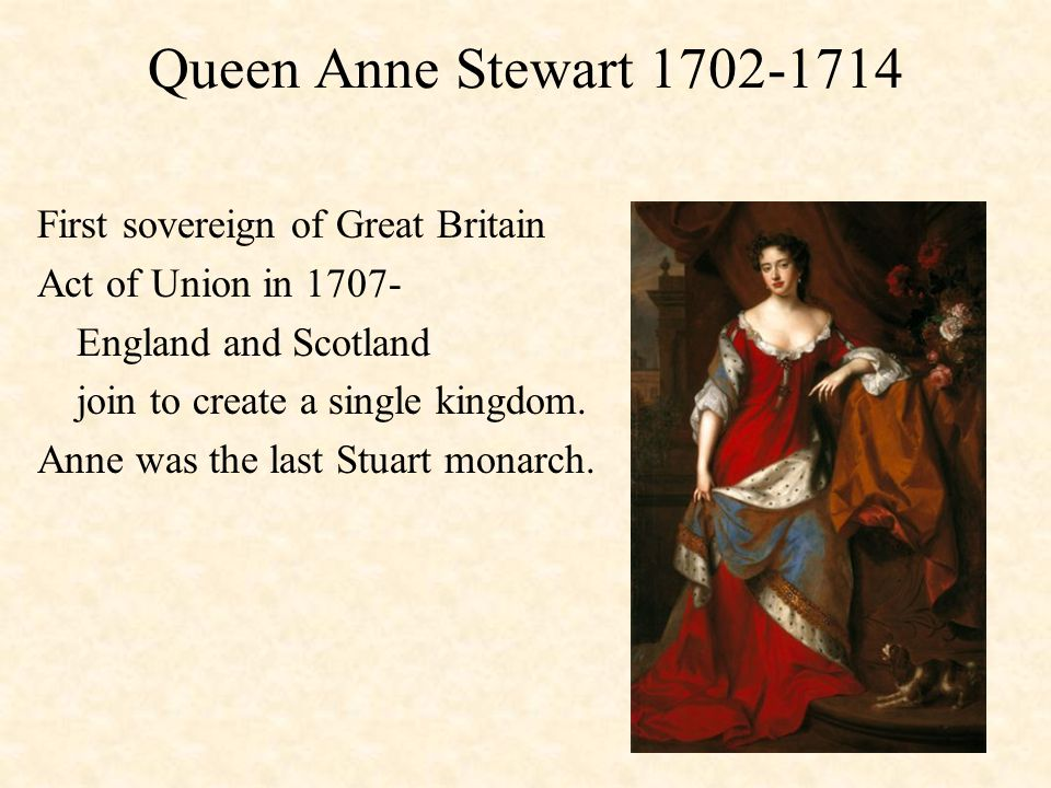 Queen Anne Stewart 1702-1714 First sovereign of Great Britain Act of Union in 1707- England and Scotland join to create a single kingdom.