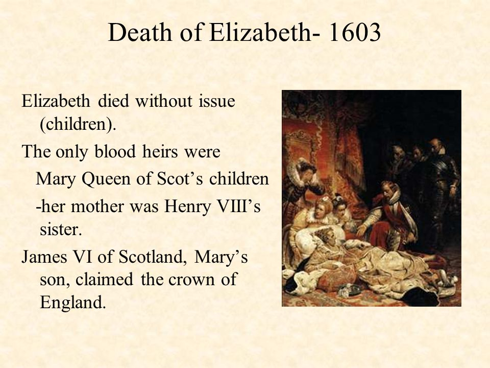 Death of Elizabeth- 1603 Elizabeth died without issue (children). The only blood heirs were Mary Queen of Scot's children -her mother was Henry VIII's