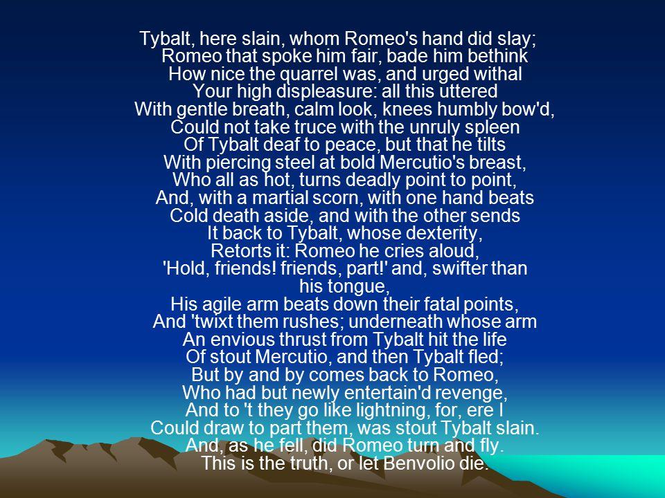 Tybalt, here slain, whom Romeo s hand did slay; Here is Tybalt, killed by Romeo;