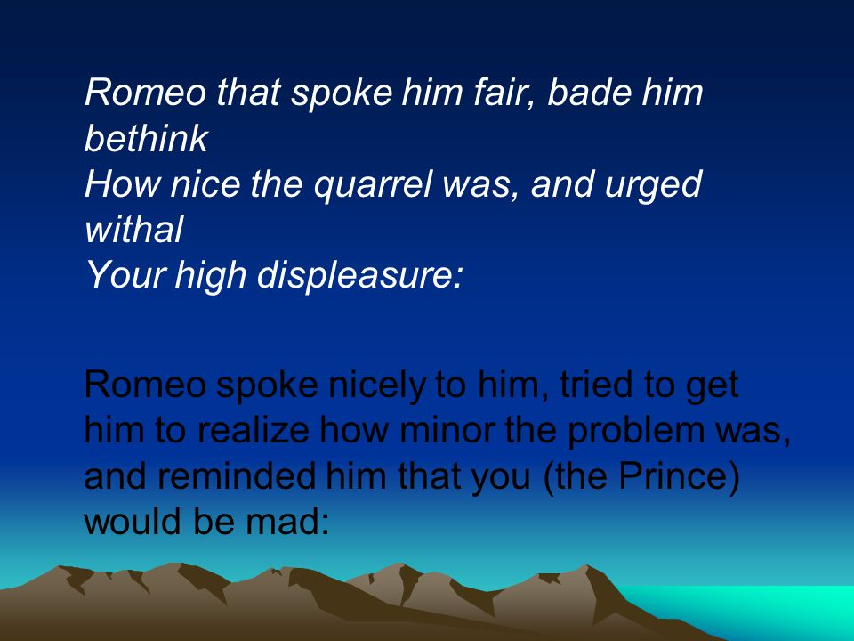 Romeo that spoke him fair, bade him bethink How nice the quarrel was, and urged withal Your high displeasure: Romeo spoke nicely to him, tried to get him to realize how minor the problem was, and reminded him that you (the Prince) would be mad: