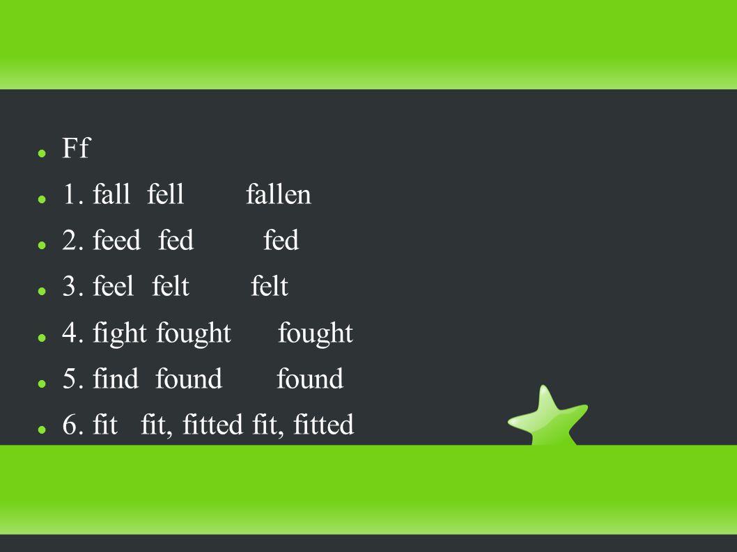 Ff 1. fall fell fallen 2. feed fed fed 3. feel felt felt 4.