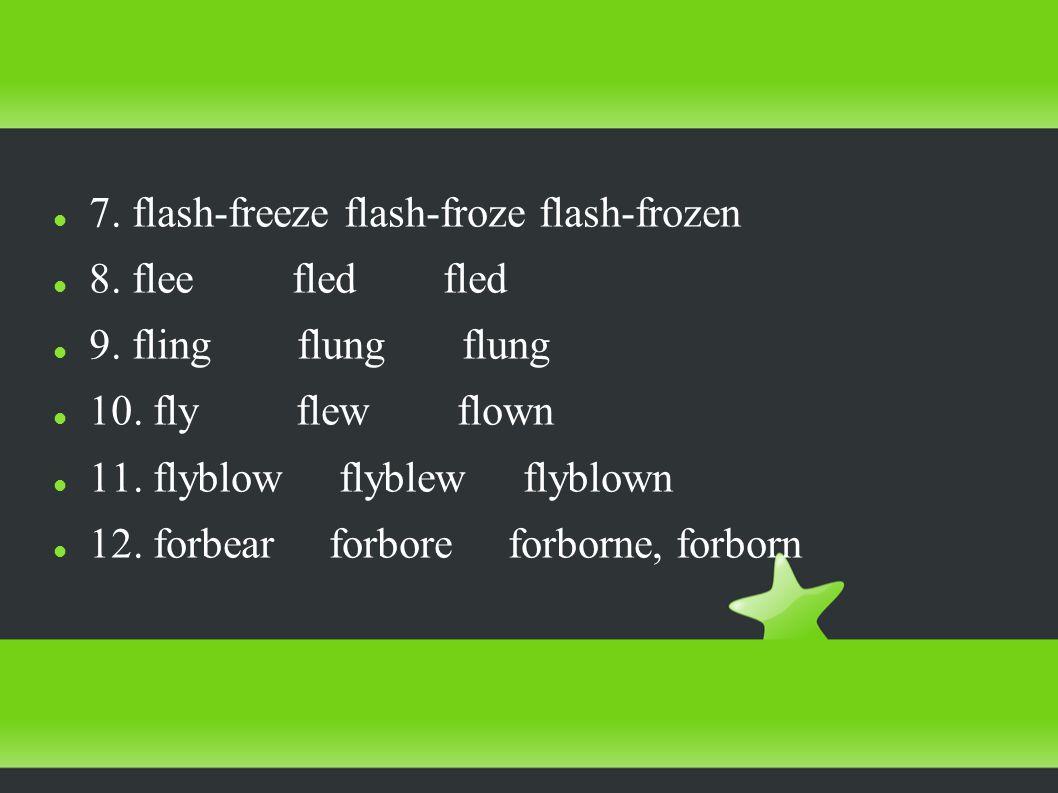 7. flash-freeze flash-froze flash-frozen 8. flee fled fled 9.