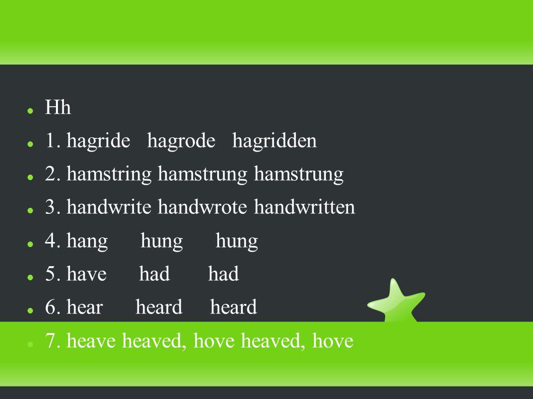 Hh 1. hagride hagrode hagridden 2. hamstring hamstrung hamstrung 3.