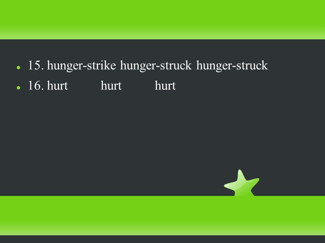 15. hunger-strike hunger-struck hunger-struck 16. hurt hurt hurt