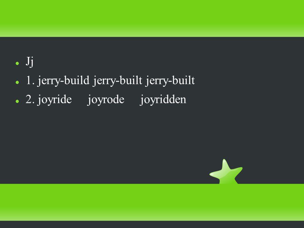 Jj 1. jerry-build jerry-built jerry-built 2. joyride joyrode joyridden