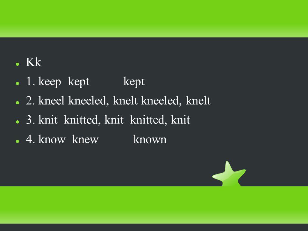 Kk 1. keep kept kept 2. kneel kneeled, knelt kneeled, knelt 3.