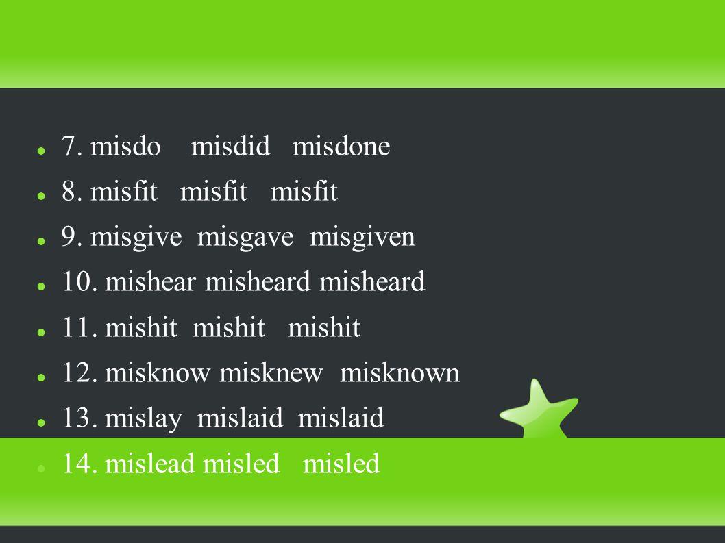 7. misdo misdid misdone 8. misfit misfit misfit 9.