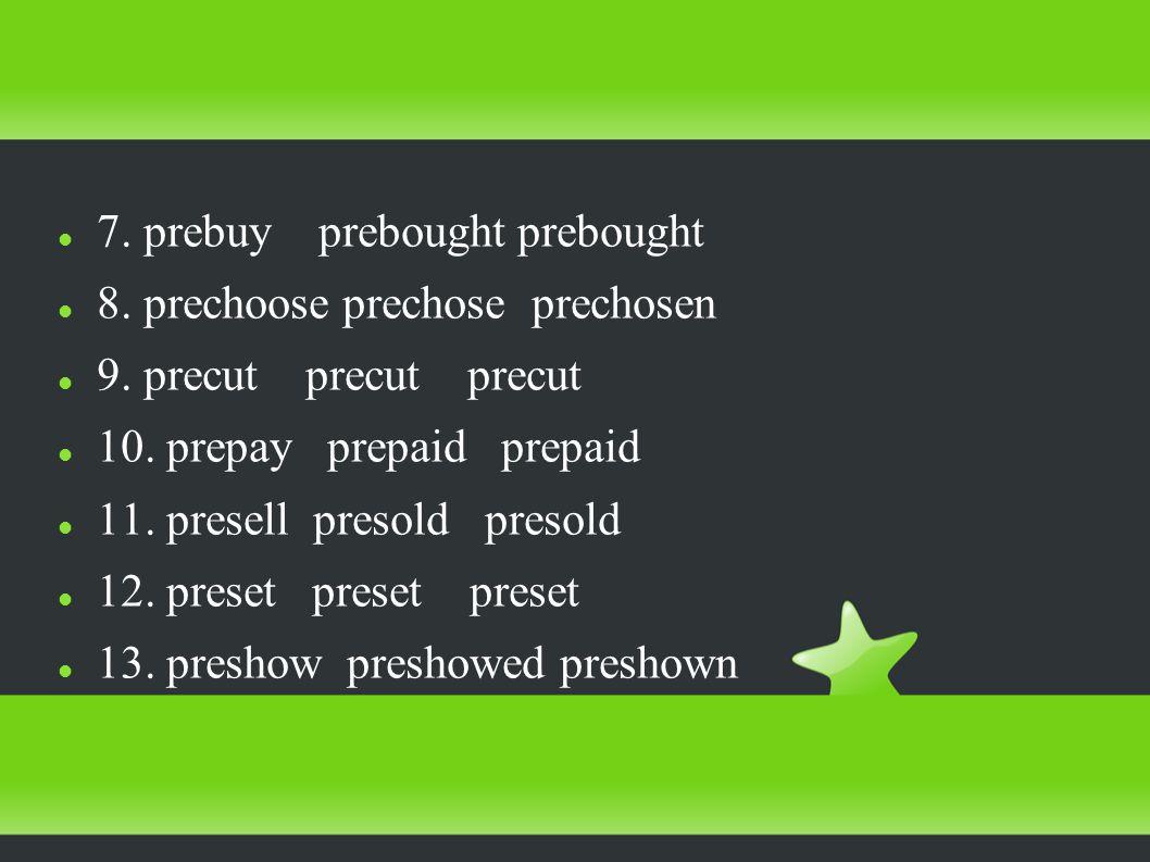 7. prebuy prebought prebought 8. prechoose prechose prechosen 9.