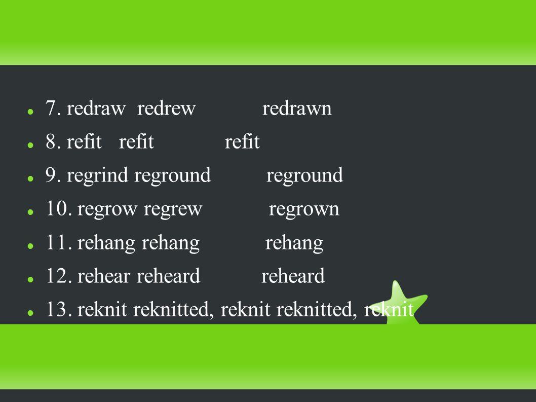 7. redraw redrew redrawn 8. refit refit refit 9.