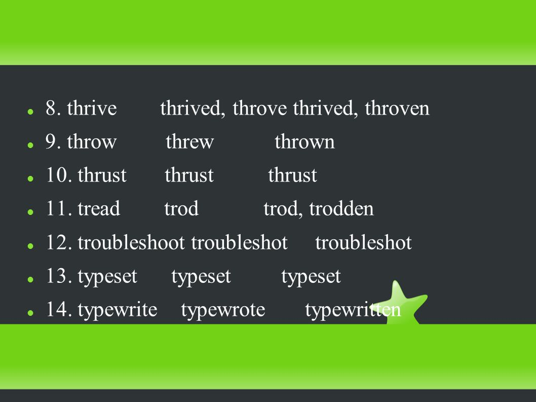 8. thrive thrived, throve thrived, throven 9. throw threw thrown 10.