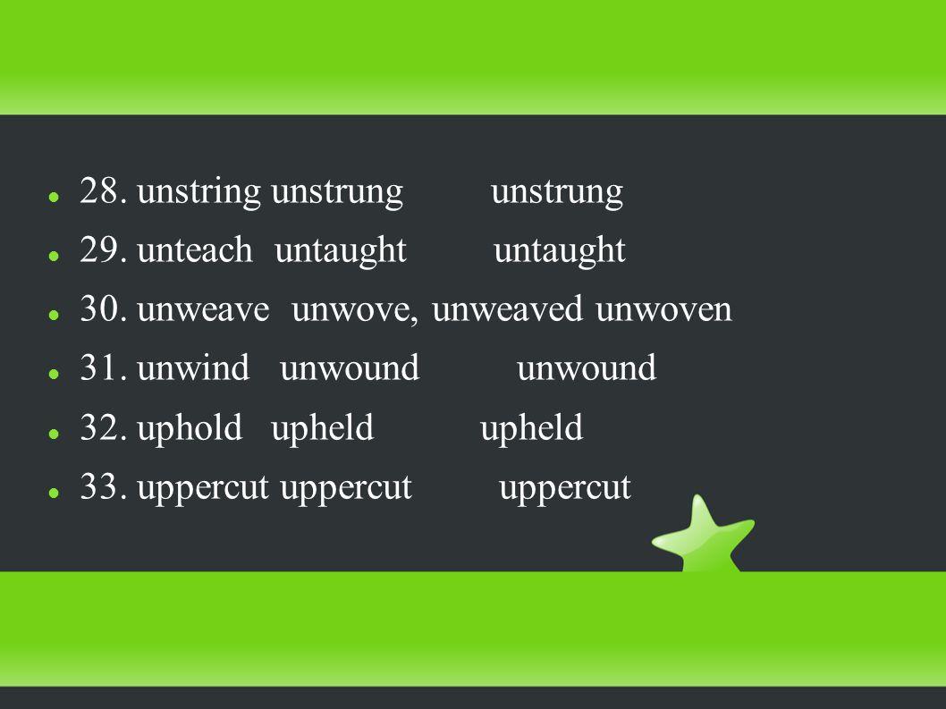 28. unstring unstrung unstrung 29. unteach untaught untaught 30.