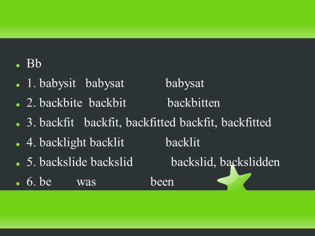 Bb 1. babysit babysat babysat 2. backbite backbit backbitten 3.