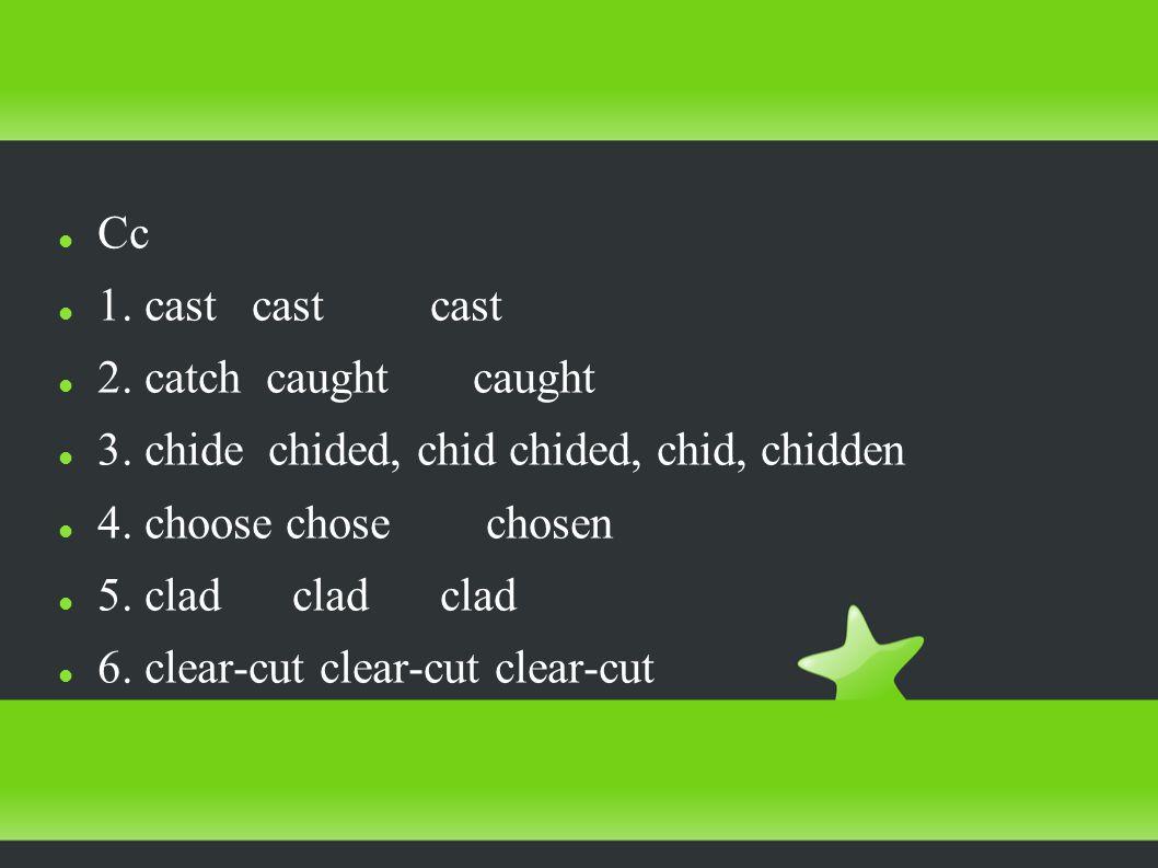 Cc 1. cast cast cast 2. catch caught caught 3. chide chided, chid chided, chid, chidden 4.