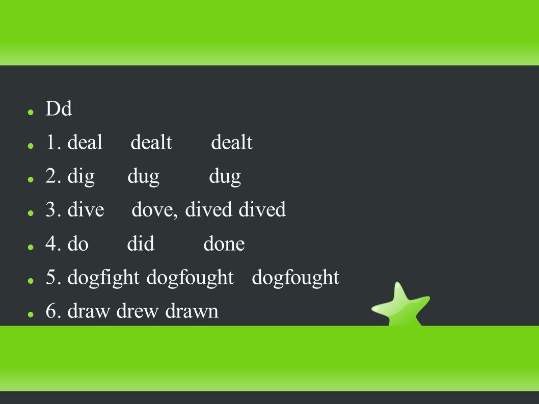 Dd 1. deal dealt dealt 2. dig dug dug 3. dive dove, dived dived 4.