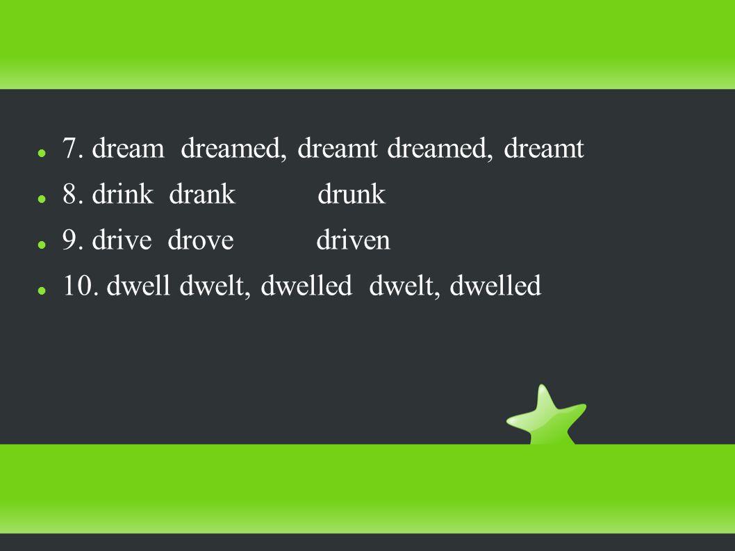 7. dream dreamed, dreamt dreamed, dreamt 8. drink drank drunk 9.