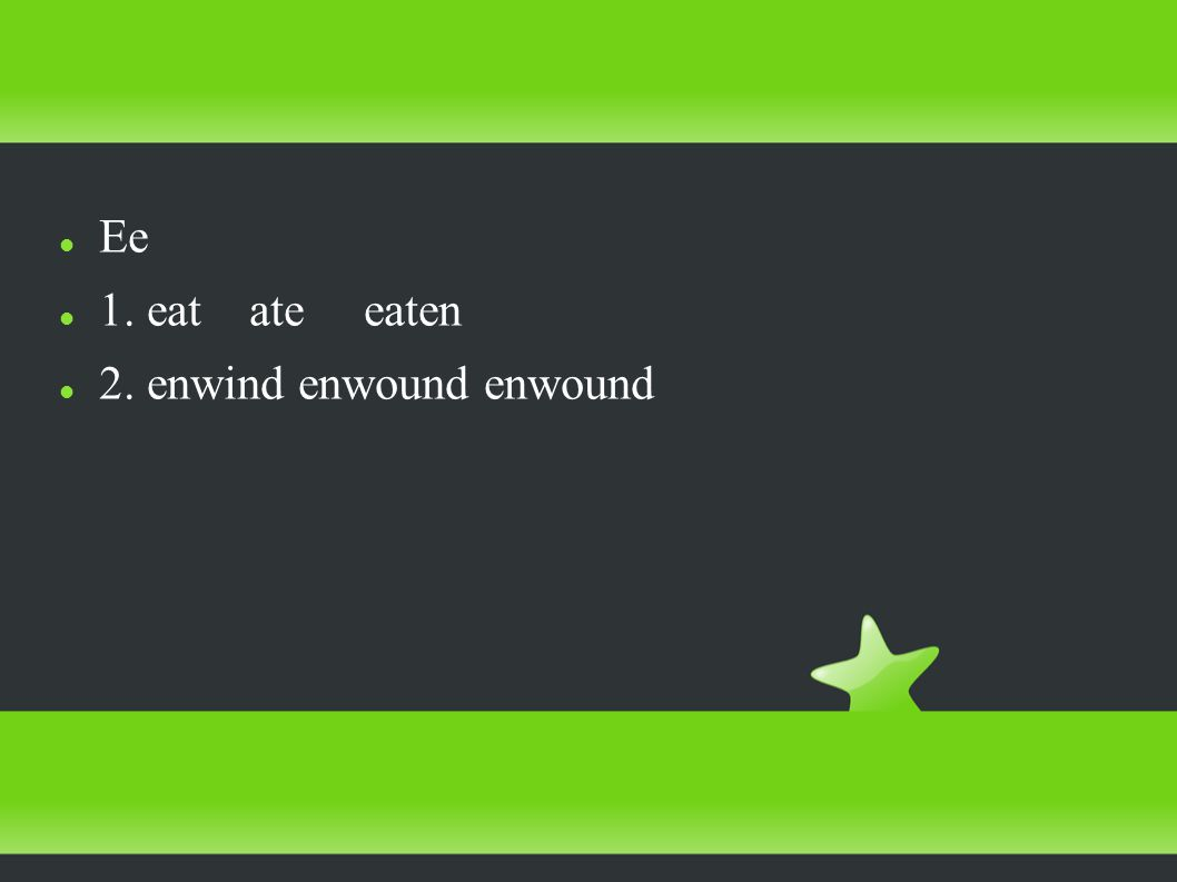 Ee 1. eat ate eaten 2. enwind enwound enwound