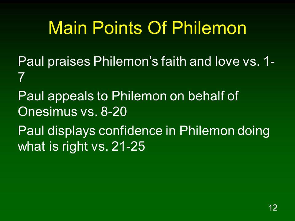 12 Main Points Of Philemon Paul praises Philemon's faith and love vs. 1- 7 Paul appeals to Philemon on behalf of Onesimus vs. 8-20 Paul displays confi