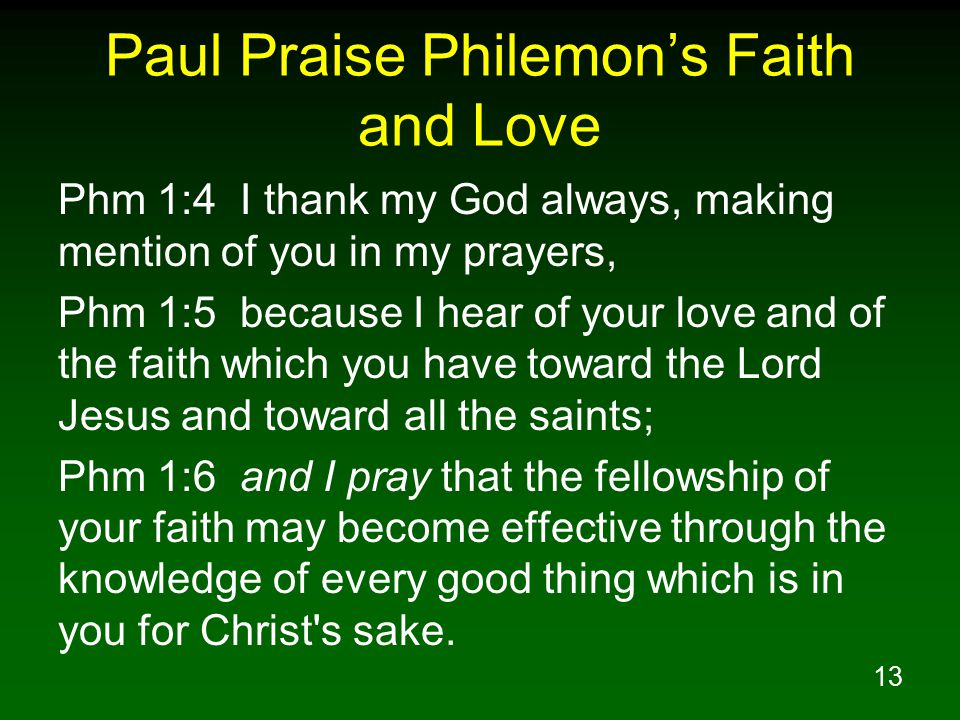 13 Paul Praise Philemon's Faith and Love Phm 1:4 I thank my God always, making mention of you in my prayers, Phm 1:5 because I hear of your love and of the faith which you have toward the Lord Jesus and toward all the saints; Phm 1:6 and I pray that the fellowship of your faith may become effective through the knowledge of every good thing which is in you for Christ s sake.