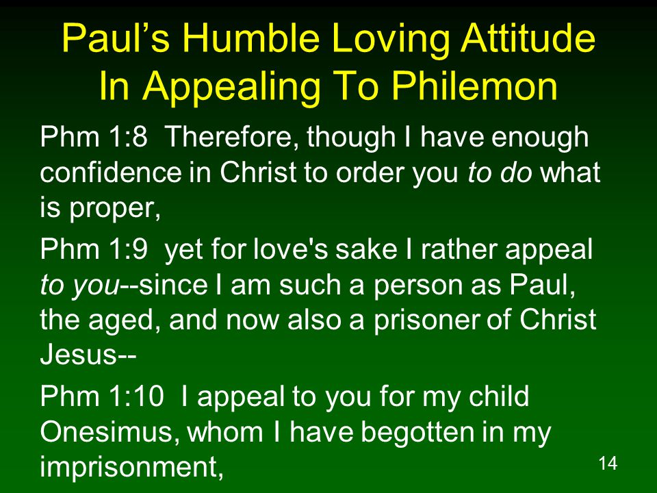 14 Paul's Humble Loving Attitude In Appealing To Philemon Phm 1:8 Therefore, though I have enough confidence in Christ to order you to do what is prop