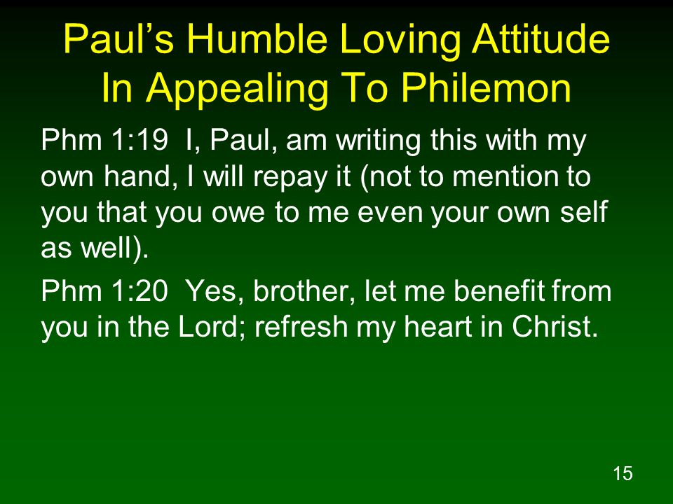 15 Paul's Humble Loving Attitude In Appealing To Philemon Phm 1:19 I, Paul, am writing this with my own hand, I will repay it (not to mention to you t