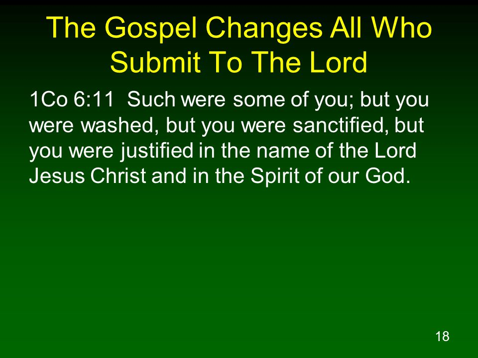 18 The Gospel Changes All Who Submit To The Lord 1Co 6:11 Such were some of you; but you were washed, but you were sanctified, but you were justified in the name of the Lord Jesus Christ and in the Spirit of our God.