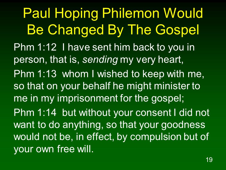 19 Paul Hoping Philemon Would Be Changed By The Gospel Phm 1:12 I have sent him back to you in person, that is, sending my very heart, Phm 1:13 whom I wished to keep with me, so that on your behalf he might minister to me in my imprisonment for the gospel; Phm 1:14 but without your consent I did not want to do anything, so that your goodness would not be, in effect, by compulsion but of your own free will.