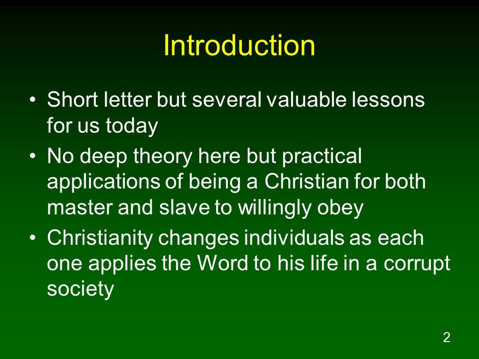 2 Introduction Short letter but several valuable lessons for us today No deep theory here but practical applications of being a Christian for both master and slave to willingly obey Christianity changes individuals as each one applies the Word to his life in a corrupt society
