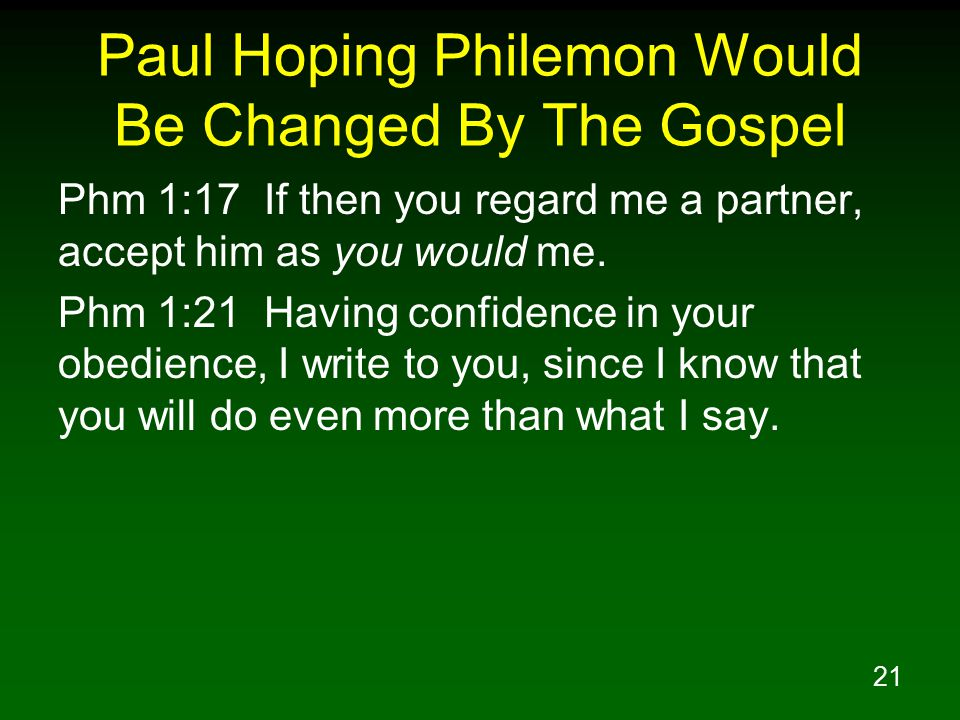 21 Paul Hoping Philemon Would Be Changed By The Gospel Phm 1:17 If then you regard me a partner, accept him as you would me. Phm 1:21 Having confidenc