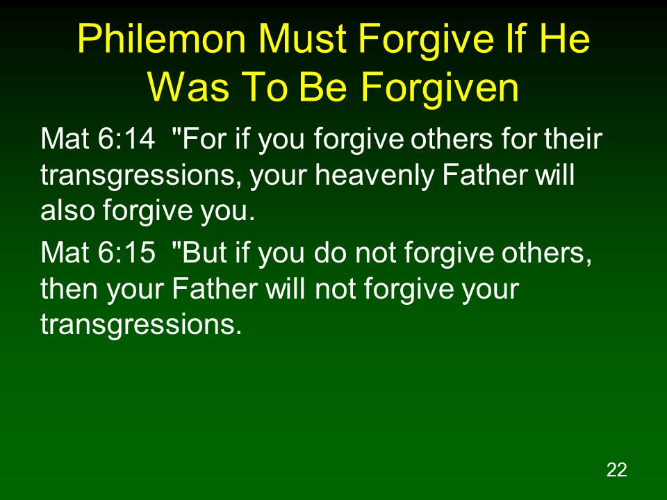 22 Philemon Must Forgive If He Was To Be Forgiven Mat 6:14 For if you forgive others for their transgressions, your heavenly Father will also forgive you.