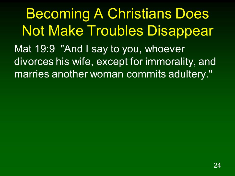 24 Becoming A Christians Does Not Make Troubles Disappear Mat 19:9 And I say to you, whoever divorces his wife, except for immorality, and marries another woman commits adultery.