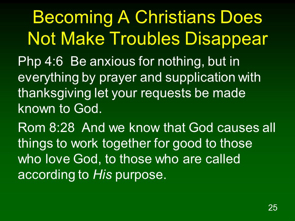 25 Becoming A Christians Does Not Make Troubles Disappear Php 4:6 Be anxious for nothing, but in everything by prayer and supplication with thanksgiving let your requests be made known to God.
