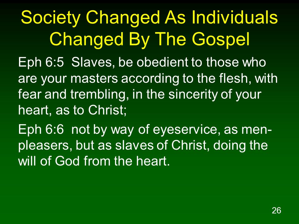 26 Society Changed As Individuals Changed By The Gospel Eph 6:5 Slaves, be obedient to those who are your masters according to the flesh, with fear and trembling, in the sincerity of your heart, as to Christ; Eph 6:6 not by way of eyeservice, as men- pleasers, but as slaves of Christ, doing the will of God from the heart.