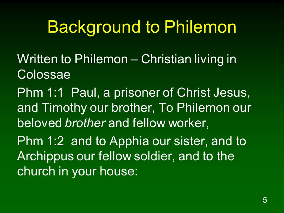 5 Background to Philemon Written to Philemon – Christian living in Colossae Phm 1:1 Paul, a prisoner of Christ Jesus, and Timothy our brother, To Philemon our beloved brother and fellow worker, Phm 1:2 and to Apphia our sister, and to Archippus our fellow soldier, and to the church in your house:
